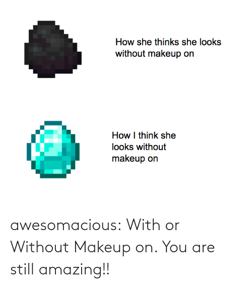 you: awesomacious:  With or Without Makeup on. You are still amazing!!