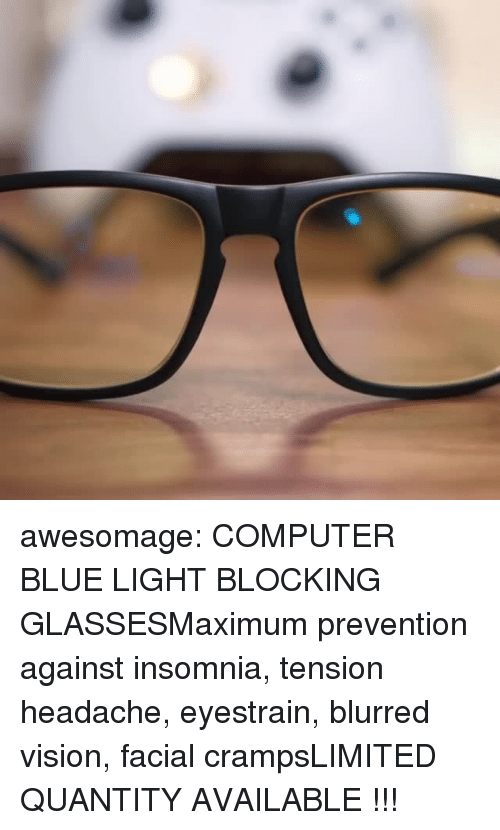 Insomnia: awesomage: COMPUTER BLUE LIGHT BLOCKING GLASSESMaximum prevention against insomnia, tension headache, eyestrain, blurred vision, facial crampsLIMITED QUANTITY AVAILABLE !!!