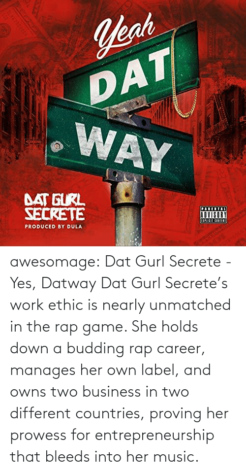 career: awesomage: Dat Gurl Secrete - Yes, Datway   Dat Gurl Secrete's work ethic is nearly unmatched in the rap game. She holds down a budding rap career, manages her own label, and owns two business in two different countries, proving her prowess for entrepreneurship that bleeds into her music.