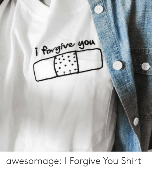 I Forgive You: awesomage:  I Forgive You Shirt