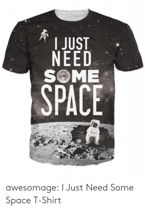 Just Need: awesomage:  I Just Need Some Space T-Shirt
