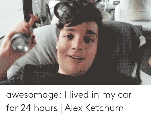 24 hours: awesomage:  I lived in my car for 24 hours   Alex Ketchum