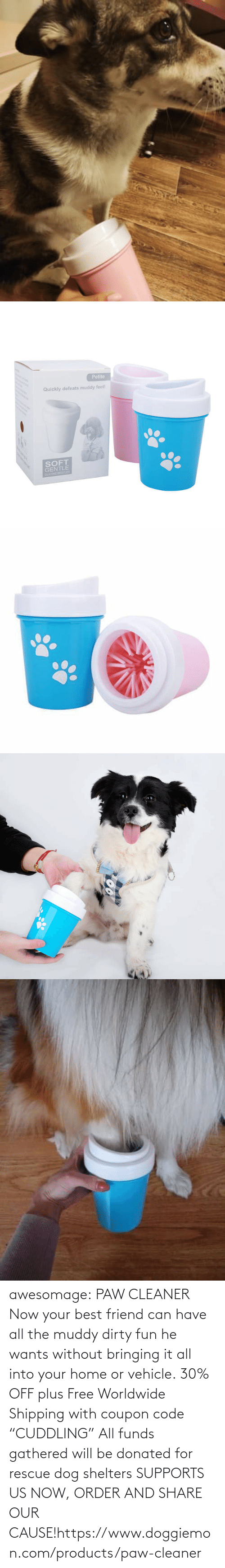 "Off: awesomage:   PAW CLEANER     Now your best friend can have all the muddy dirty fun he wants without bringing it all into your home or vehicle.    30% OFF plus Free Worldwide Shipping with coupon code ""CUDDLING""    All funds gathered will be donated for rescue dog shelters    SUPPORTS US NOW, ORDER AND SHARE OUR CAUSE!https://www.doggiemon.com/products/paw-cleaner"