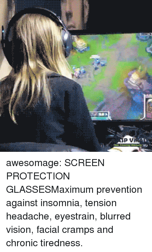Insomnia: awesomage:  SCREEN PROTECTION GLASSESMaximum prevention against insomnia, tension headache, eyestrain, blurred vision, facial cramps and chronic tiredness.