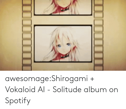 Spotify: awesomage:Shirogami + Vokaloid AI - Solitude album on Spotify