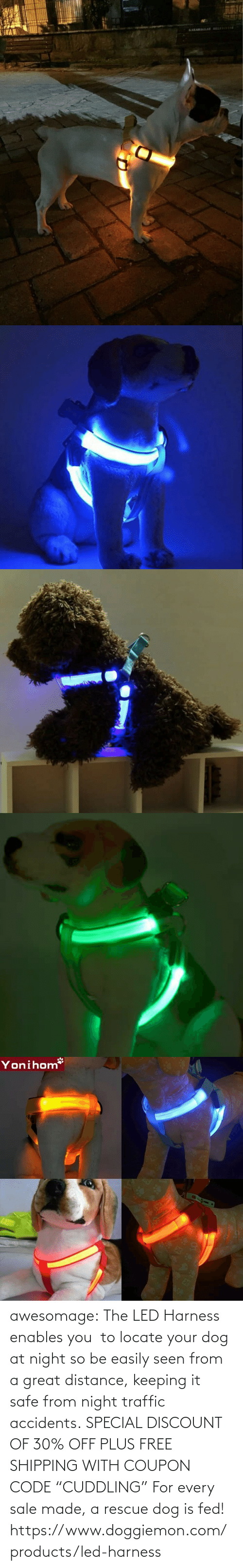 "A Great: awesomage:   The LED Harness enables you  to locate your dog at night so be easily seen from a great distance, keeping it safe from night traffic accidents. SPECIAL DISCOUNT OF 30% OFF PLUS FREE SHIPPING WITH COUPON CODE ""CUDDLING"" For every sale made, a rescue dog is fed!   https://www.doggiemon.com/products/led-harness"