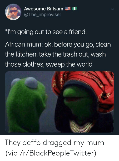 Dragged: Awesome Billsam  @The_improviser  *I'm going out to see a friend.  African mum: ok, before you go, clean  the kitchen, take the trash out, wash  those clothes, sweep the world They deffo dragged my mum (via /r/BlackPeopleTwitter)