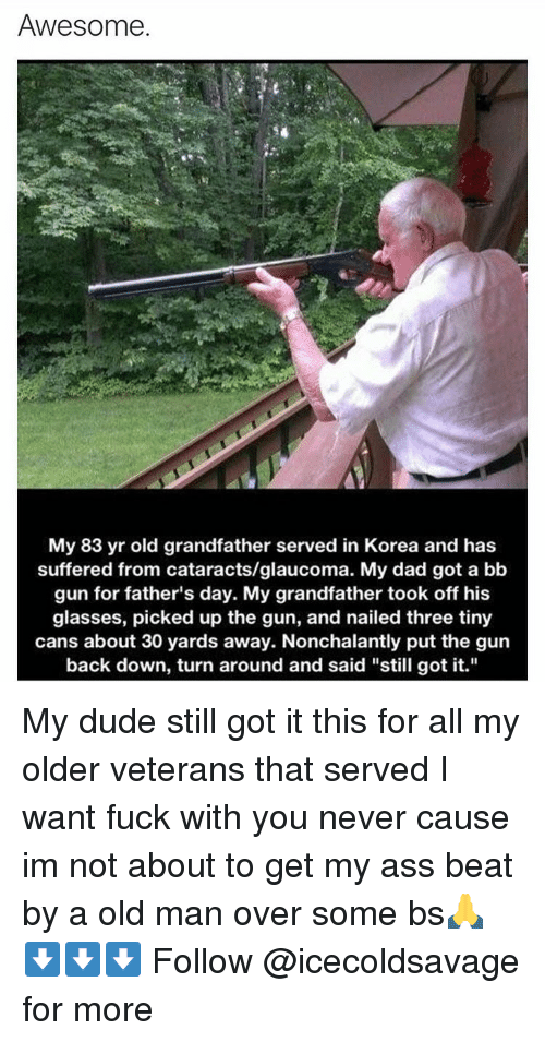 """Grandfathered: Awesome.  My 83 yr old grandfather served in Korea and has  suffered from cataracts/glaucoma. My dad got a bb  gun for father's day. My grandfather took off his  glasses, picked up the gun, and nailed three tiny  cans about 30 yards away. Nonchalantly put the gun  back down, turn around and said """"still got it."""" My dude still got it this for all my older veterans that served I want fuck with you never cause im not about to get my ass beat by a old man over some bs🙏 ⬇️⬇️⬇️ Follow @icecoldsavage for more"""