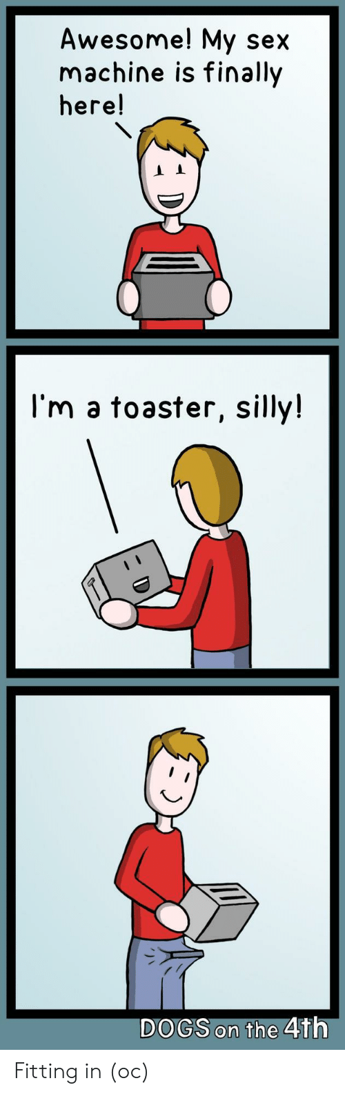 Dogs, Sex, and Awesome: Awesome! My sex  machine is finally  here!  I'm a toaster, silly!  DOGS on the 4th Fitting in (oc)