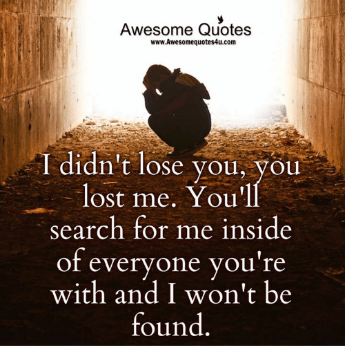 awesome quotes: Awesome Quotes  www.Awesome quotes4u.com  I didn't lose you, you  lost me. You'll  Search for me inside  of everyone you're  with and won't be  found