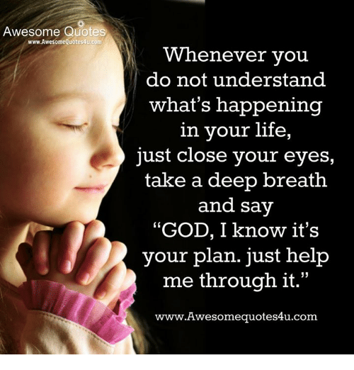 """awesome quotes: Awesome Quotes  www.AwesomeQuotes4u.com  Whenever vou  do not understand  what's happening  in your life,  just close your eyes,  take a deep breath  and say  """"GOD, I know it's  your plan. just help  me through it.""""  www.Awesomequotes4u.com  L 15"""