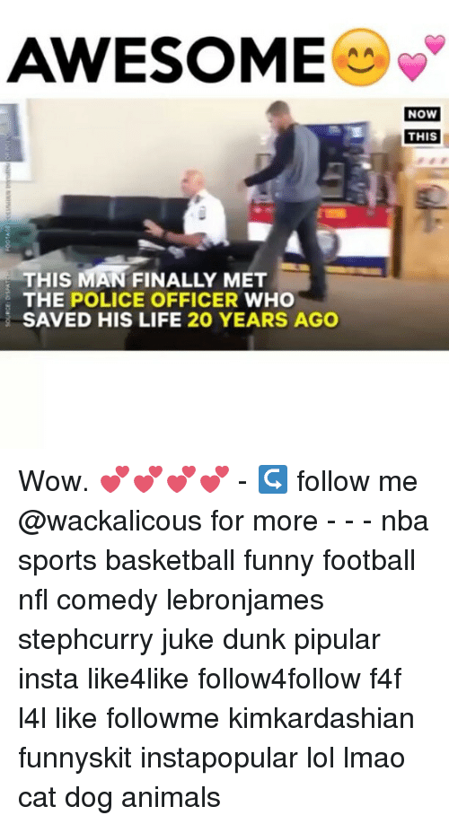 juke: AWESOME  THIS MAN FINALLY MET  THE POLICE OFFICER  WHO  SAVED HIS LIFE 20 YEARS AGO  NOW  THIS Wow. 💕💕💕💕 - ↪ follow me @wackalicous for more - - - nba sports basketball funny football nfl comedy lebronjames stephcurry juke dunk pipular insta like4like follow4follow f4f l4l like followme kimkardashian funnyskit instapopular lol lmao cat dog animals