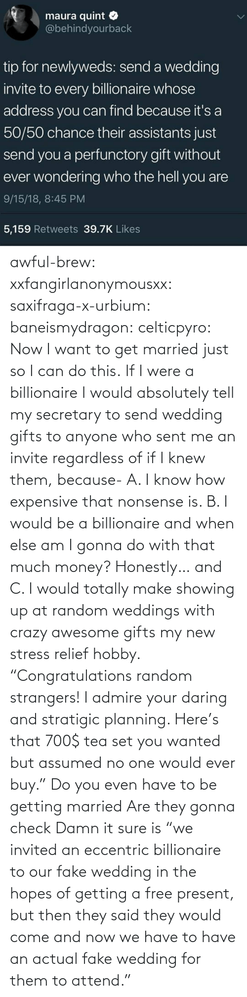 "And Now: awful-brew:  xxfangirlanonymousxx:  saxifraga-x-urbium:  baneismydragon:  celticpyro: Now I want to get married just so I can do this.  If I were a billionaire I would absolutely tell my secretary to send wedding gifts to anyone who sent me an invite regardless of if I knew them, because- A. I know how expensive that nonsense is. B. I would be a billionaire and when else am I gonna do with that much money? Honestly… and C. I would totally make showing up at random weddings with crazy awesome gifts my new stress relief hobby. ""Congratulations random strangers! I admire your daring and stratigic planning. Here's that 700$ tea set you wanted but assumed no one would ever buy.""   Do you even have to be getting married Are they gonna check   Damn it sure is  ""we invited an eccentric billionaire to our fake wedding in the hopes of getting a free present, but then they said they would come and now we have to have an actual fake wedding for them to attend."""