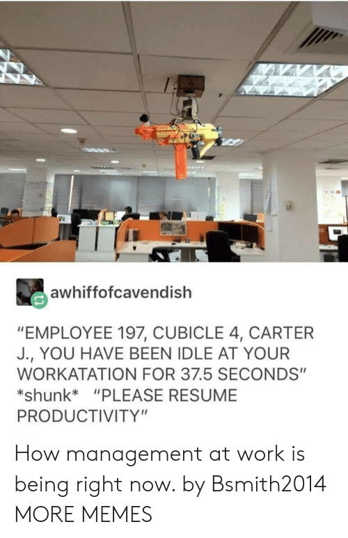 "productivity: awhiffofcavendish  ""EMPLOYEE 197, CUBICLE 4, CARTER  J., YOU HAVE BEEN IDLE AT YOUR  WORKATATION FOR 37.5 SECONDS""  shunk*""PLEASE RESUME  PRODUCTIVITY"" How management at work is being right now. by Bsmith2014 MORE MEMES"
