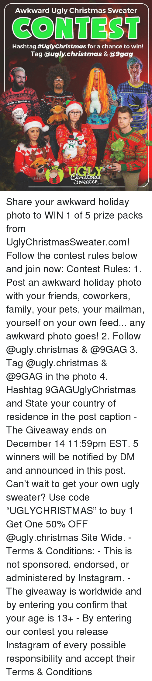 "9gag, Christmas, and Family: Awkward Ugly Christmas Sweater  CONTEST  Hashtag #UglyChristmas for a chance to win!  Tag @ugly.christmas &@9gag  KRATTA DU FORLORAR  .com Share your awkward holiday photo to WIN 1 of 5 prize packs from UglyChristmasSweater.com! Follow the contest rules below and join now: Contest Rules: 1. Post an awkward holiday photo with your friends, coworkers, family, your pets, your mailman, yourself on your own feed... any awkward photo goes! 2. Follow @ugly.christmas & @9GAG 3. Tag @ugly.christmas & @9GAG in the photo 4. Hashtag 9GAGUglyChristmas and State your country of residence in the post caption - The Giveaway ends on December 14 11:59pm EST. 5 winners will be notified by DM and announced in this post. Can't wait to get your own ugly sweater? Use code ""UGLYCHRISTMAS"" to buy 1 Get One 50% OFF @ugly.christmas Site Wide. - Terms & Conditions: - This is not sponsored, endorsed, or administered by Instagram. - The giveaway is worldwide and by entering you confirm that your age is 13+ - By entering our contest you release Instagram of every possible responsibility and accept their Terms & Conditions"
