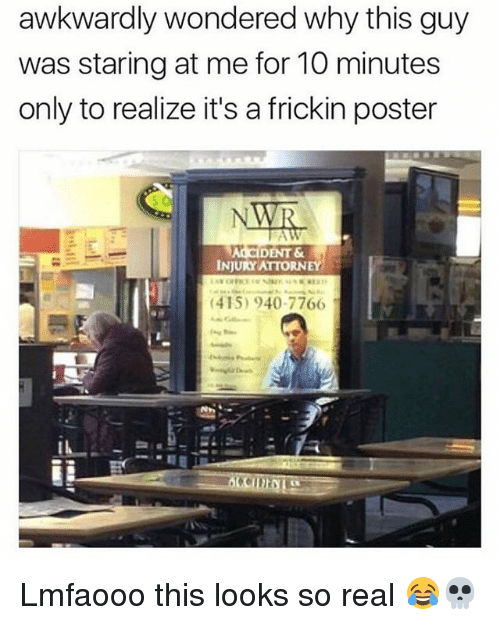 posterization: awkwardly wondered why this guy  was staring at me for 10 minutes  only to realize it's a frickin poster  ALCIDENT &  INJURY ATTORNEY  (415) 940-7766I Lmfaooo this looks so real 😂💀