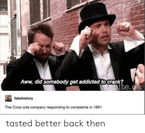 Aww, Coca-Cola, and Addicted: Aww, did somebody get addicted to Crack?  Dite.ca  fakehistory  The Coca cola company responding to complaints in 1891 tasted better back then