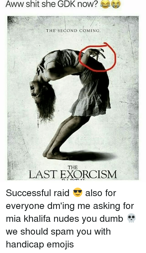awws: Aww shit she GDK now?  THE SECOND COMING  THE  LAST EXORCISM Successful raid 😎 also for everyone dm'ing me asking for mia khalifa nudes you dumb 💀 we should spam you with handicap emojis