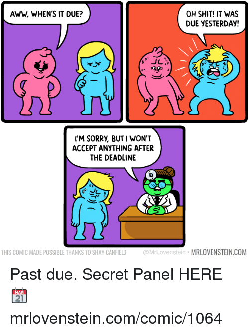 shay: AWW, WHEN'S IT DUE?  OH SHIT! IT WAS  DUE YESTERDAY!  40  ('M SORRV, BUT I WON'T  ACCEPT ANYTHING AFTER  THE DEADLINE  THIS COMIC MADE POSSIBLE THANKS TO SHAY CANFIELD @MrLovenstein MRLOVENSTEIN.COM Past due.  Secret Panel HERE 📆 mrlovenstein.com/comic/1064