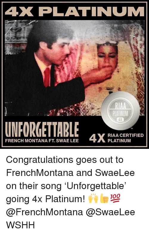French Montana: AX PLATINUM  PLATINUM  4X  UNFORGETTABLE ELANGERTE  FRENCH MONTANA FT. SWAE LEE  PLATINUM Congratulations goes out to FrenchMontana and SwaeLee on their song 'Unforgettable' going 4x Platinum! 🙌👍💯 @FrenchMontana @SwaeLee WSHH