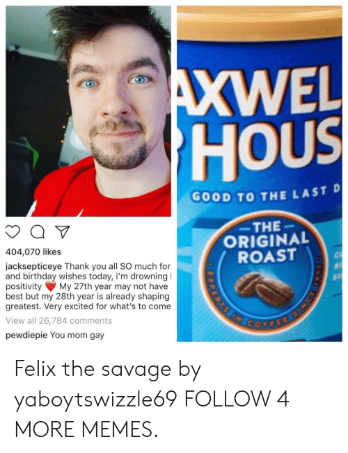 hous: AXWEL  HOUS  GOOD TO THE LAST D  THE  ORIGINAL  ROAST  404,070 likes  jacksepticeye Thank you all SO much for  and birthday wishes today, i'm drowning i  positivity  best but my 28th year is already shaping  greatest. Very excited for what's to come  $1  My 27th year may not have  View all 26,784 comments  GOFFEE  pewdiepie You mom gay  ISPERRS Felix the savage by yaboytswizzle69 FOLLOW 4 MORE MEMES.