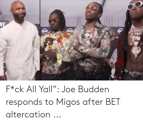 "Migos Joe Budden Memes: AY F*ck All Yall"": Joe Budden responds to Migos after BET altercation ..."