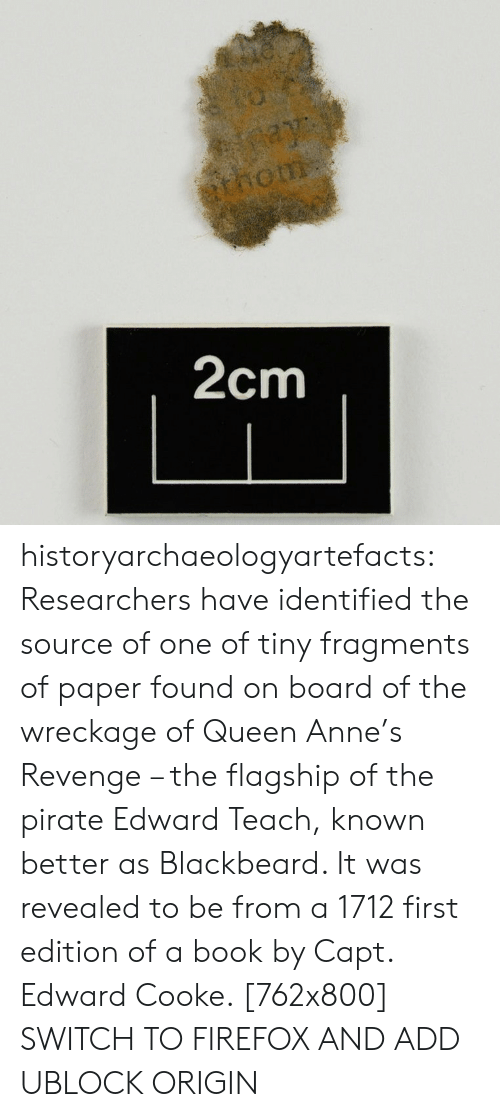 Capt: ay  thom  2cm historyarchaeologyartefacts:  Researchers have identified the source of one of tiny fragments of paper found on board of the wreckage of Queen Anne's Revenge – the flagship of the pirate Edward Teach, known better as Blackbeard. It was revealed to be from a 1712 first edition of a book by Capt. Edward Cooke. [762x800] SWITCH TO FIREFOX AND ADD UBLOCK ORIGIN