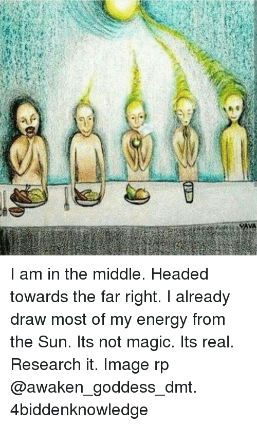 imags: AYA  ,e I am in the middle. Headed towards the far right. I already draw most of my energy from the Sun. Its not magic. Its real. Research it. Image rp @awaken_goddess_dmt. 4biddenknowledge