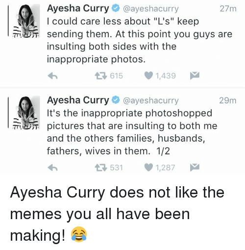 "Ayesha Curry: Ayesha Curry  @ayeshacurry  27m  I could care less about ""L's"" keep  sending them. At this point you guys are  insulting both sides with the  inappropriate photos.  615 1,439  M  L Ayesha Curry  @ayesha curry  29m  It's the inappropriate photoshopped  pictures that are insulting to both me  and the others families, husbands,  fathers, wives in them. 1/2  531 1,287  M  t Ayesha Curry does not like the memes you all have been making! 😂"