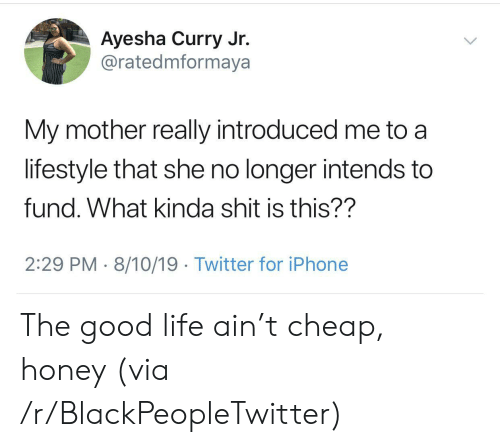Ayesha Curry: Ayesha Curry Jr.  @ratedmformaya  My mother really introduced me to  lifestyle that she no longer intends to  fund. What kinda shit is this??  2:29 PM 8/10/19. Twitter for iPhone The good life ain't cheap, honey (via /r/BlackPeopleTwitter)