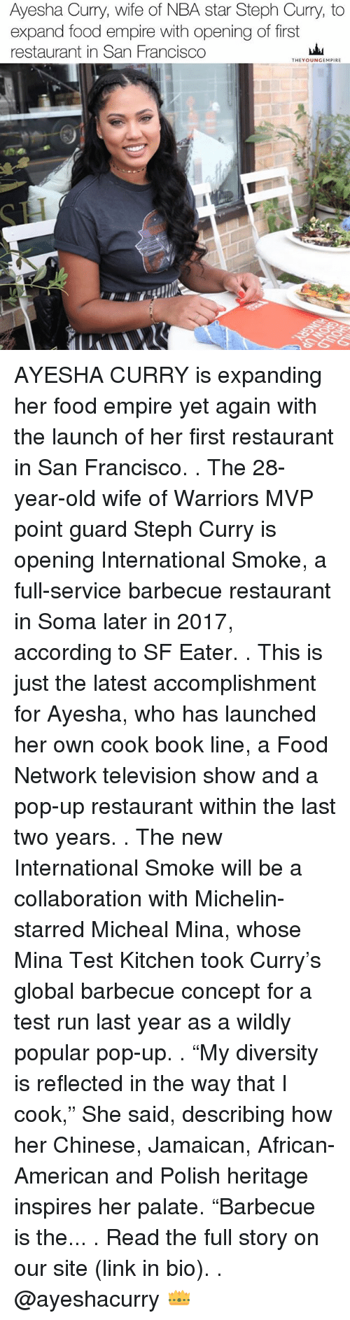 "Ayesha Curry: Ayesha Curry, wife of NBA star Steph Curry, to  expand food empire with opening of first  restaurant in San Francisco  THEY OUNGEMPIRE AYESHA CURRY is expanding her food empire yet again with the launch of her first restaurant in San Francisco. . The 28-year-old wife of Warriors MVP point guard Steph Curry is opening International Smoke, a full-service barbecue restaurant in Soma later in 2017, according to SF Eater. . This is just the latest accomplishment for Ayesha, who has launched her own cook book line, a Food Network television show and a pop-up restaurant within the last two years. . The new International Smoke will be a collaboration with Michelin-starred Micheal Mina, whose Mina Test Kitchen took Curry's global barbecue concept for a test run last year as a wildly popular pop-up. . ""My diversity is reflected in the way that I cook,"" She said, describing how her Chinese, Jamaican, African-American and Polish heritage inspires her palate. ""Barbecue is the... . Read the full story on our site (link in bio). . @ayeshacurry 👑"