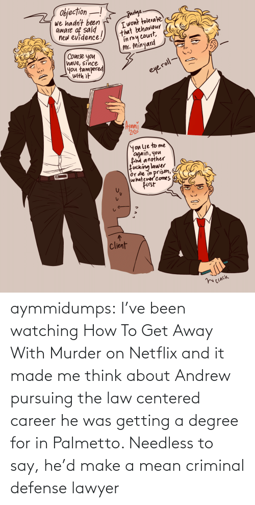 career: aymmidumps: I've been watching How To Get Away With Murder on Netflix and it made me  think about Andrew pursuing the law centered career he was getting a  degree for in Palmetto. Needless to say, he'd make a mean criminal  defense lawyer