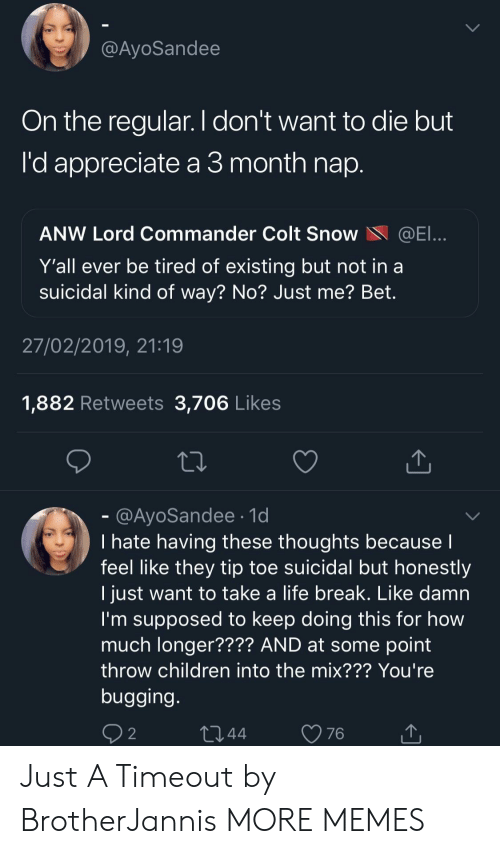 bugging: @AyoSandee  On the regular. I don't want to die but  'd appreciate a 3 month nap  ANW Lord Commander Colt SnoWE  Y'all ever be tired of existing but not in a  suicidal kind of way? No? Just me? Bet.  27/02/2019, 21:19  1,882 Retweets 3,706 Likes  @AyoSandee.1d  I hate having these thoughts because  feel like they tip toe suicidal but honestly  I just want to take a life break. Like damn  I'm supposed to keep doing this for how  much longer???? AND at some point  throw children into the mix??? You're  bugging  2 Just A Timeout by BrotherJannis MORE MEMES