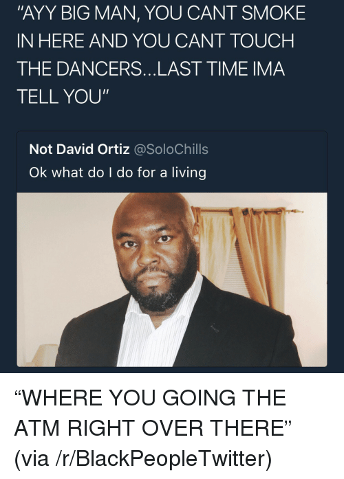 "Blackpeopletwitter, Time, and Living: ""AYY BIG MAN, YOU CANT SMOKE  IN HERE AND YOU CANT TOUCH  THE DANCERS...LAST TIME IMA  TELL YOU""  Not David Ortiz @SoloChills  Ok what do I do for a living <p>""WHERE YOU GOING THE ATM RIGHT OVER THERE"" (via /r/BlackPeopleTwitter)</p>"
