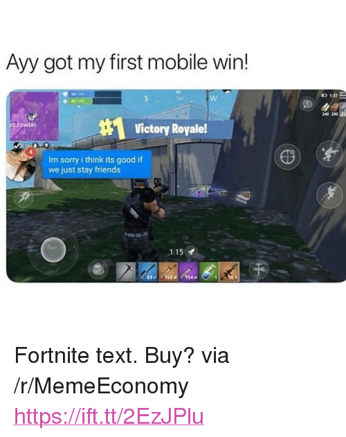 "Friends, Sorry, and Good: Ayy got my first mobile win!  0 1  240 280  Victory Royale!  RS  Im sorry i think its good if  we just stay friends  115  160154 <p>Fortnite text. Buy? via /r/MemeEconomy <a href=""https://ift.tt/2EzJPlu"">https://ift.tt/2EzJPlu</a></p>"