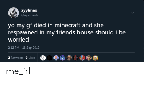 Friends, Minecraft, and Yo: ayylmao  @ayylmaotv  yo my gf died in minecraft and she  respawned in my friends house should i be  worried  2:12 PM - 13 Sep 2019  2 Retweets 9 Likes me_irl
