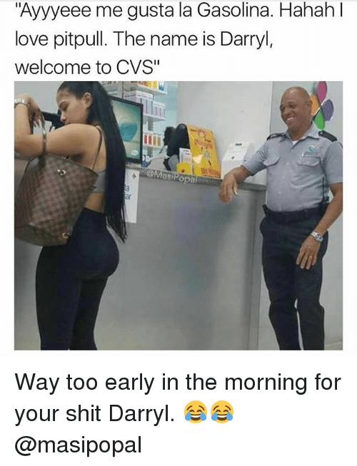 """Love, Memes, and Shit: """"Ayyyeee me gusta la Gasolina. Hahah l  love pitpull. The name is Darryl,  welcome to CVS""""  ar Way too early in the morning for your shit Darryl. 😂😂 @masipopal"""