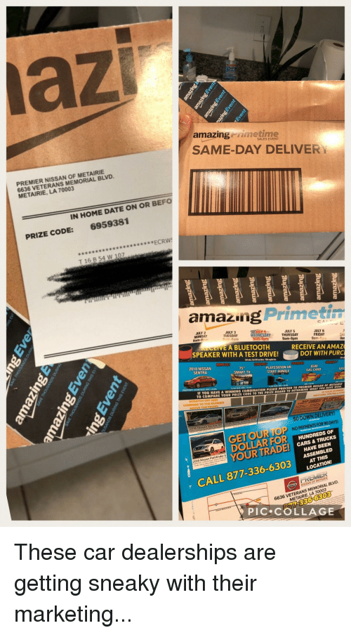 Amazer: az  amazing rimetime  SAME-DAY DELIVER  SALES EVENT  PREMIER NISSAN OF METAIRIE  6636 VETERANS MEMORIAL BLVD  METAIRIE, LA 70003  IN HOME DATE ON OR BEFO  6959381  PRIZE CODE:  ECRW  T 16 B 54 W 107  드드드. 드 드 드 드 드.  amazng Primeti  JULY 2  MONDAY  JULY 3  TUESDAY  WEDNESDAY THURSDAY  JULY 5  EA BLUETOOTH  JULY 6  FRIDAY  9am-8pu  9am-8pm  SPEAKER WITH A TEST DRIVE!DOT WITH PURC  RECEIVE AN AMAZ  2018 NISSAN  SENTRA  PLAYSTATION VR  START BUNDLE  SMART TV  $500  GAS CARD  IF YOU HAVE A WINNING COMBINATION PLEASE P  TO COMPARE YOUR PRIZE CODETO THEPRİZE BOARD TO DETERMINİwway you Nar wow  ROCEED TO PREMIER NISSAN OF METAIRIE  SCRATCH OFF AND  $O DOWN DELIVERY  GET OUR TOP  DOLLARFOR  YOUR TRA  ,  NO PAYMENTSFOR90DAYS!  (e)  HUNDREDS OF  CARS & TRUCKS  HAVE BEEN  ASSEMBLED  2018 Nissan Pathfinder S  LOCATION!  CALL 877-336-6303LATONS  6636 VETERANS MEMORIAL BLVD.  METAIRIE, LA 70003  PİC.COLLAGE