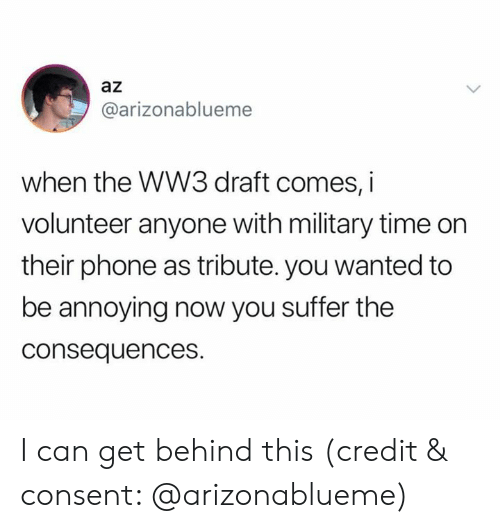 Phone, Military Time, and Time: az  @arizonablueme  when the WW3 draft comes, i  volunteer anyone with military time on  their phone as tribute. you wanted to  be annoying now you suffer the  consequences. I can get behind this (credit & consent: @arizonablueme)