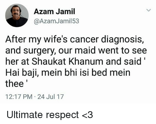 "Isis, Memes, and Respect: Azam Jamil  @AzamJamil53  After my wife's cancer diagnosis,  and surgery, our maid went to see  her at Shaukat Khanum and said""  Hai baji, mein bhi isi bed meirn  thee  12:17 PM-24 Jul 17 Ultimate respect <3"