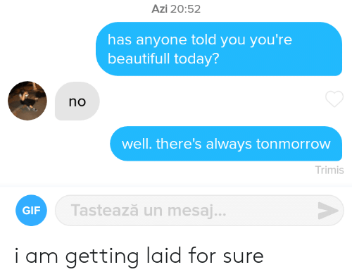Gif, Today, and You: Azi 20:52  has anyone told you you're  beautifull today?  no  well. there's always tonmorrow  Trimis  Tastează un mesaj...  GIF i am getting laid for sure
