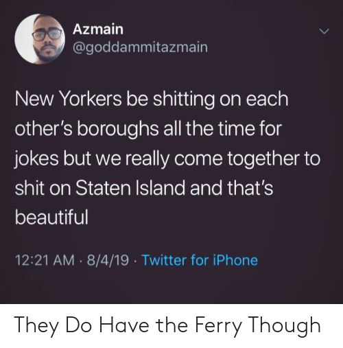 Shitting: Azmain  @goddammitazmain  New Yorkers be shitting on each  other's boroughs all the time for  jokes but we really come together to  shit on Staten Island and that's  beautiful  12:21 AM 8/4/19 Twitter for iPhone  > They Do Have the Ferry Though