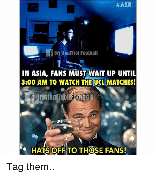 Memes, Watch, and 🤖:  #AZR  2  OriginalTrollFootball  IN ASIA, FANS MUST WAIT UP UNTL  3:00 AM TO WATCH THE UCL MATCHES!  OriginalTrollfootball  HATS OFF TO THOSE FANS!  0 Tag them...