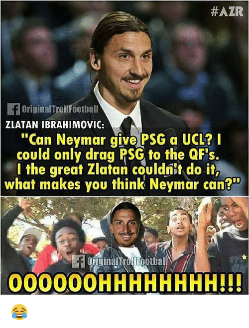 "zlatan:  #AZR  fOriginalTroilFootball  ZLATAN IBRAHIMOVIC:  ""Can Neymar give PSG a UCL?I  could only drag PSG to the QF's.  l the great Zlatan couldnit do it,  what makes you think Neymar can?""  originalTrotlFootball  000000HHHHHHHH!H 😂"