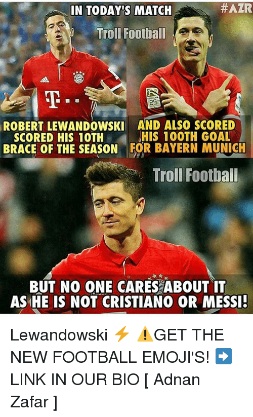 robert lewandowski:  #AZR  IN TODAYS MATCH  Troll Football  ROBERT LEWANDOWSKI AND ALSO SCORED  HIS 100TH GOAL  SCORED HIS 10TH  BRACE OF THE SEASON FOR BAYERN MUNICH  Troll Football  BUT NO ONE CARES ABOUT IT  AS HE IS NOT CRISTIANO OR MESSI! Lewandowski ⚡️ ⚠️GET THE NEW FOOTBALL EMOJI'S! ➡️LINK IN OUR BIO [ Adnan Zafar ]