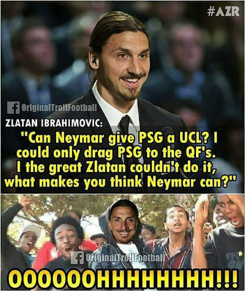 "zlatan:  #AZR  OriginalTroilFoothall  ZLATAN IBRAHIMOVIC:  ""Can Neymar give PSG a UCL?  could only drag PSG to the QFs.  l the great Zlatan couldnit do it,  what makes you think Neymar can?  00000OHHHHHHHH!!"
