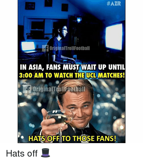 Memes, Watch, and 🤖:  #AZR  OriginalTrollFootball  IN ASIA, FANS MUST WAIT UP UNTIL  3:00 AM TO WATCH THE UCL MATCHES!  OriginalT OWOOLball  HATS OFF TO THOSE FANS!  0 Hats off 🎩