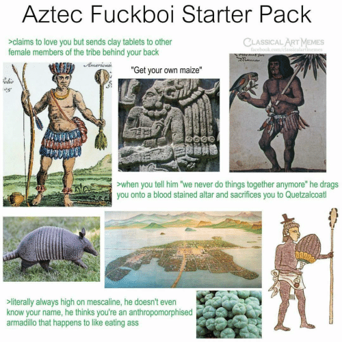 "Stained: Aztec Fuckboi Starter Pack  CLASSICALART MEMES  >claims to love you but sends clay tablets to other  female members of the tribe behind your back  acebook.com/elassicalartinemes  ""  Get your own maize  ""  ohs  ALLE  >when you tell him ""we never do things together anymore"" he drags  you onto a blood stained altar and sacrifices you to Quetzalcoatl  literally always high on mescaline, he doesn't even  know your name, he thinks you're an anthropomorphised  armadillo that happens to like eating ass"