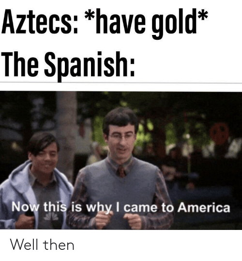 America, Spanish, and I Came: Aztecs: 'have gold*  The Spanish:  Now this is why I came to America Well then