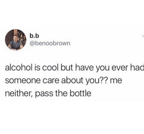Alcohol, Cool, and B. B.: b.b  @benoobrown  alcohol is cool but have you ever had  someone care about you?? me  neither, pass the bottle